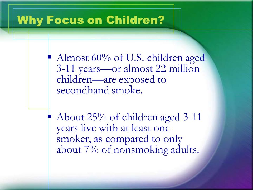Why Focus on Children Almost 60% of U.S. children aged 3-11 years—or almost 22 million children—are exposed to secondhand smoke.
