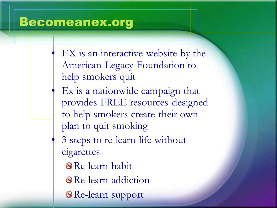 Becomeanex.org EX is an interactive website by the American Legacy Foundation to help smokers quit.