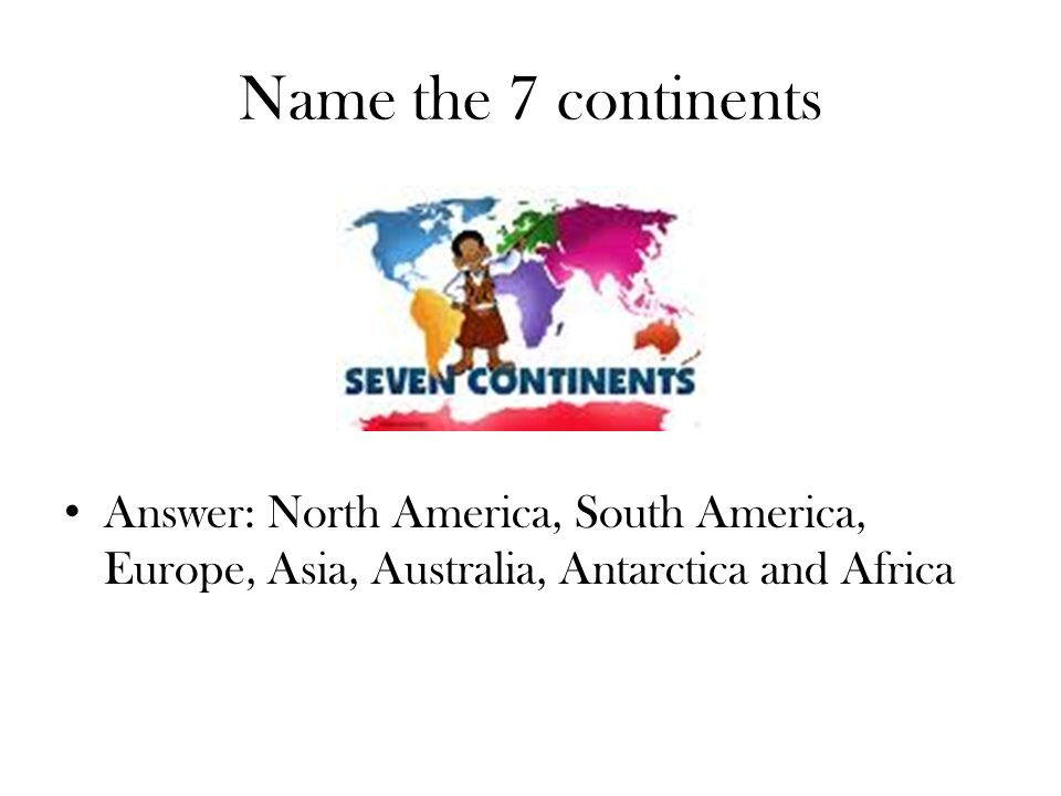 Name the 7 continents Answer: North America, South America, Europe, Asia, Australia, Antarctica and Africa.