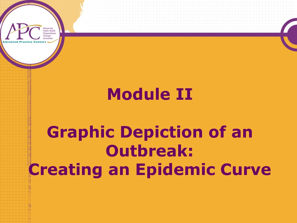 Module II Graphic Depiction of an Outbreak: Creating an Epidemic Curve