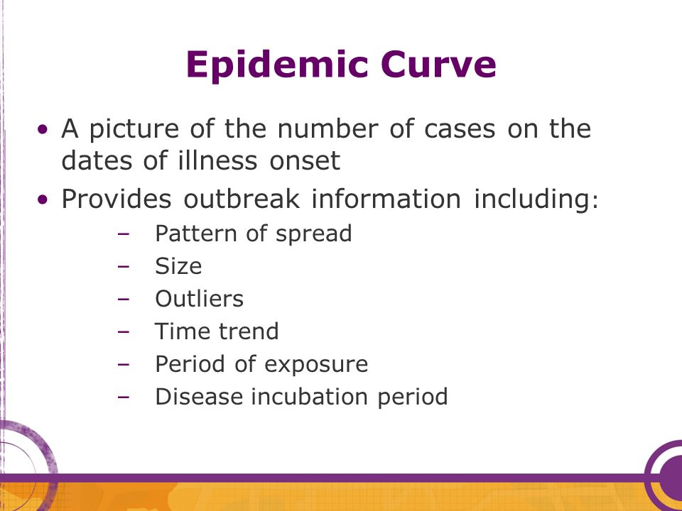 Epidemic Curve A picture of the number of cases on the dates of illness onset. Provides outbreak information including: