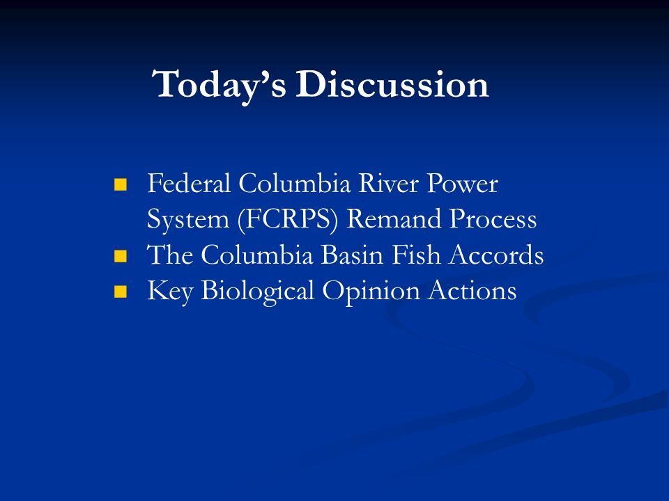 Today's Discussion Federal Columbia River Power System (FCRPS) Remand Process. The Columbia Basin Fish Accords.