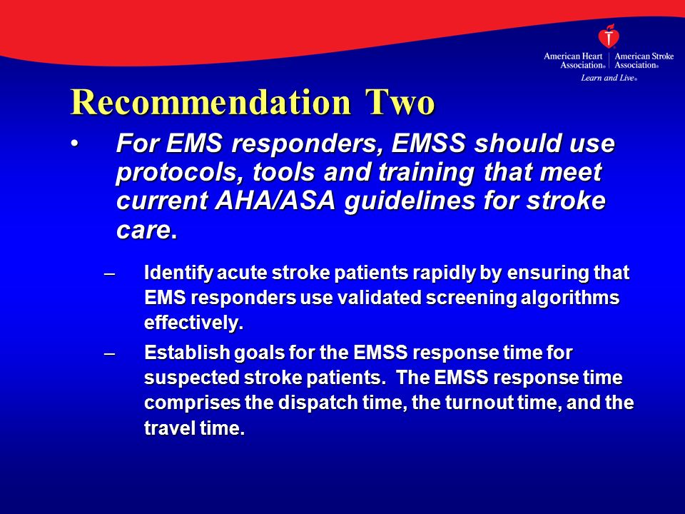 Recommendation Two For EMS responders, EMSS should use protocols, tools and training that meet current AHA/ASA guidelines for stroke care.