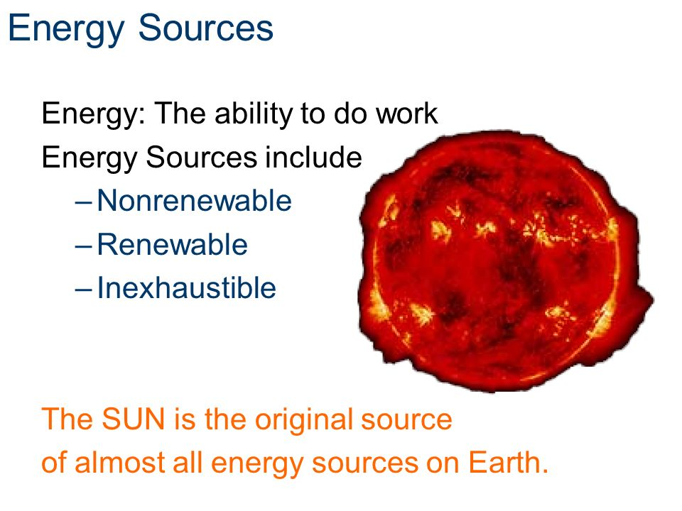 Energy Sources Energy: The ability to do work Energy Sources include