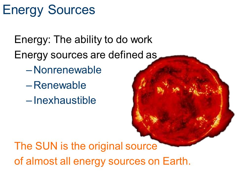 Energy Sources Energy: The ability to do work