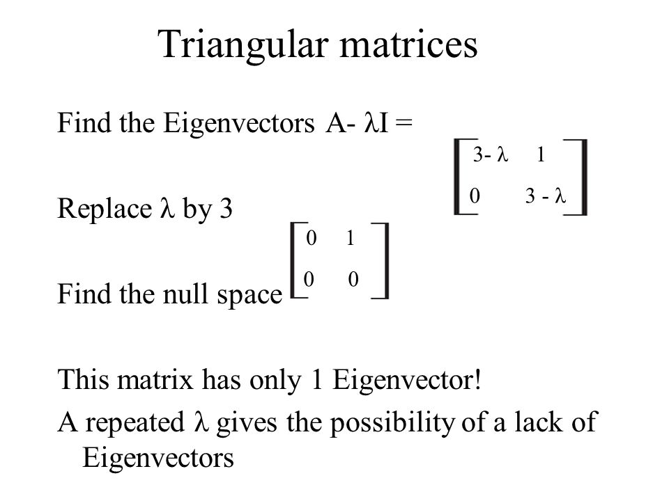 Triangular matrices Find the Eigenvectors A- λI = Replace λ by 3