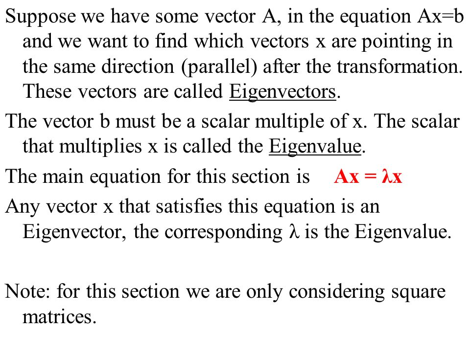 Suppose we have some vector A, in the equation Ax=b and we want to find which vectors x are pointing in the same direction (parallel) after the transformation. These vectors are called Eigenvectors.
