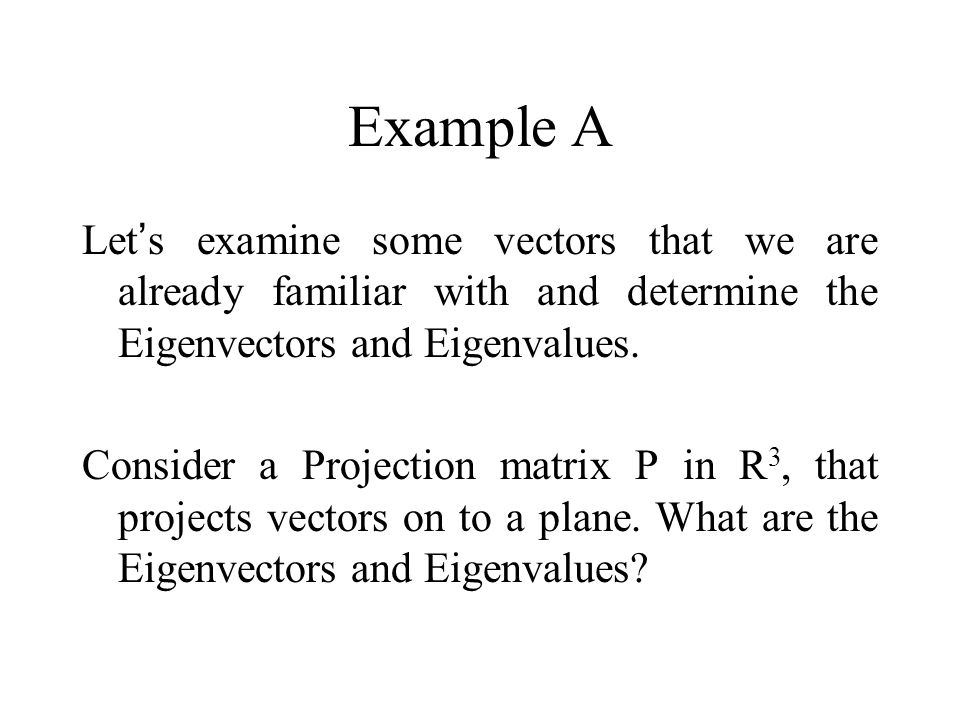 Example A Let's examine some vectors that we are already familiar with and determine the Eigenvectors and Eigenvalues.