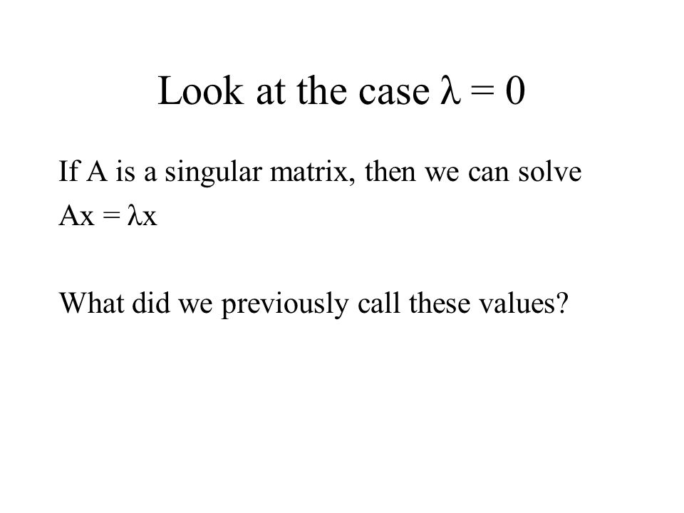 Look at the case λ = 0 If A is a singular matrix, then we can solve