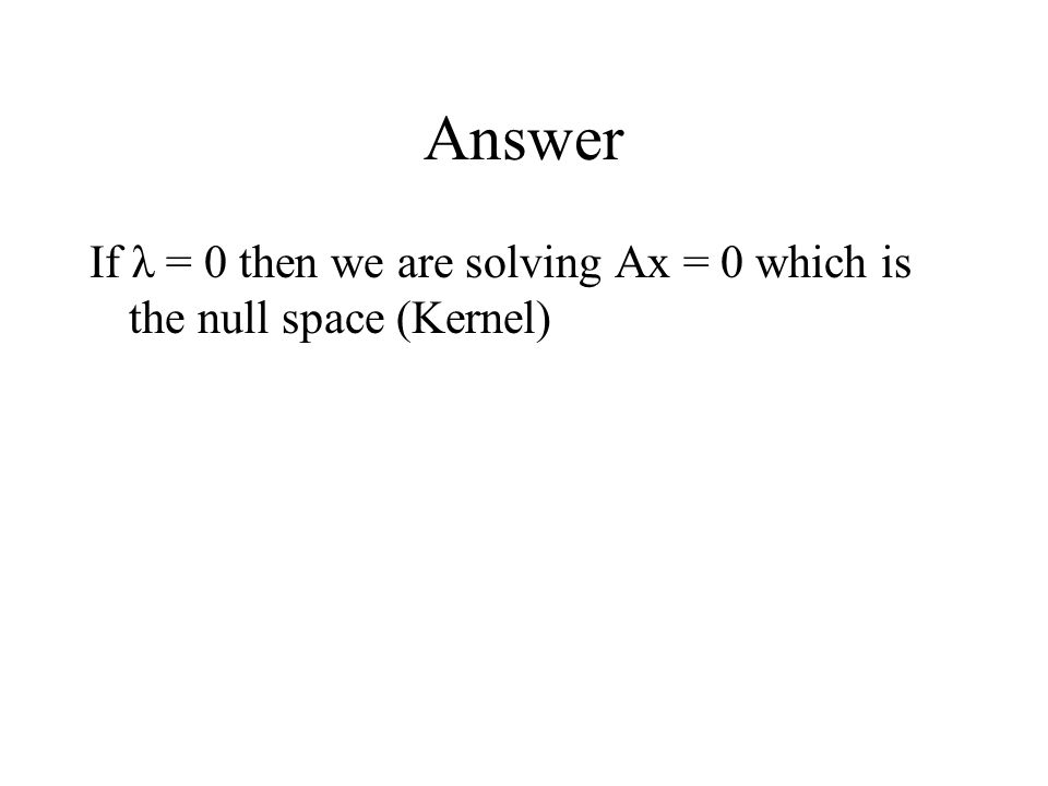 Answer If λ = 0 then we are solving Ax = 0 which is the null space (Kernel)
