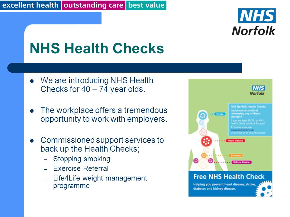 NHS Health Checks We are introducing NHS Health Checks for 40 – 74 year olds. The workplace offers a tremendous opportunity to work with employers.