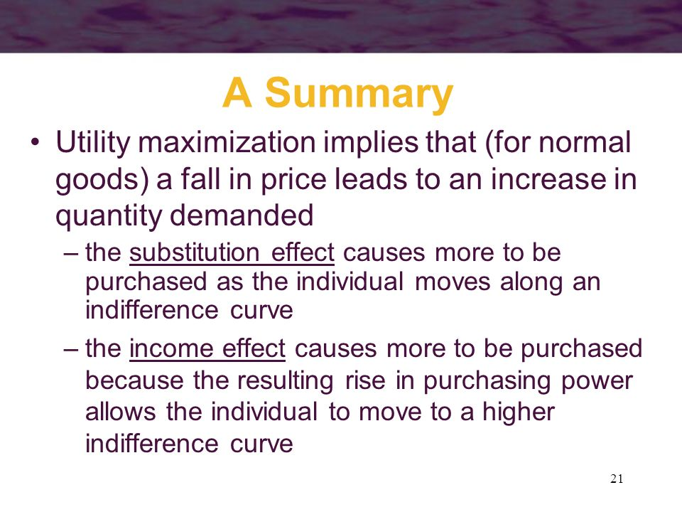 A Summary Utility maximization implies that (for normal goods) a fall in price leads to an increase in quantity demanded.