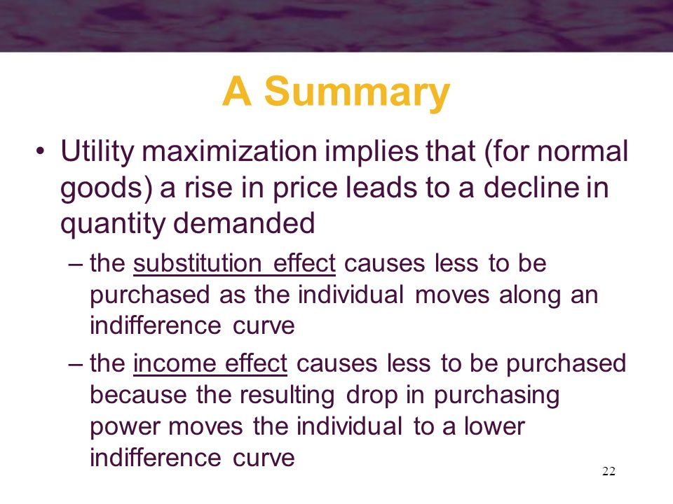 A Summary Utility maximization implies that (for normal goods) a rise in price leads to a decline in quantity demanded.