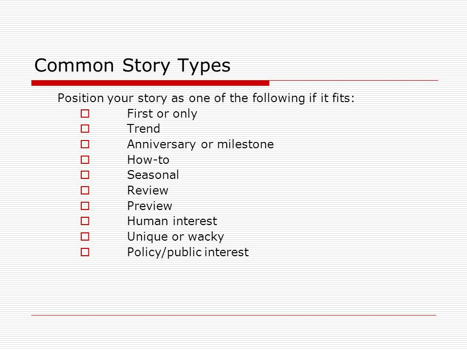 Common Story Types Position your story as one of the following if it fits: First or only. Trend. Anniversary or milestone.
