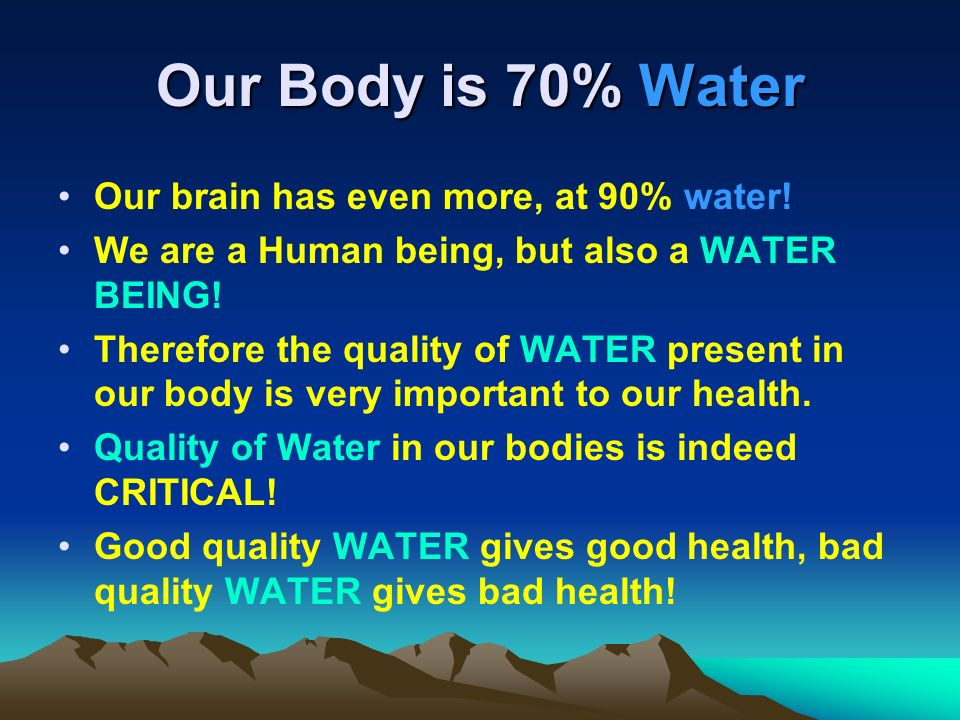 Our Body is 70% Water Our brain has even more, at 90% water!