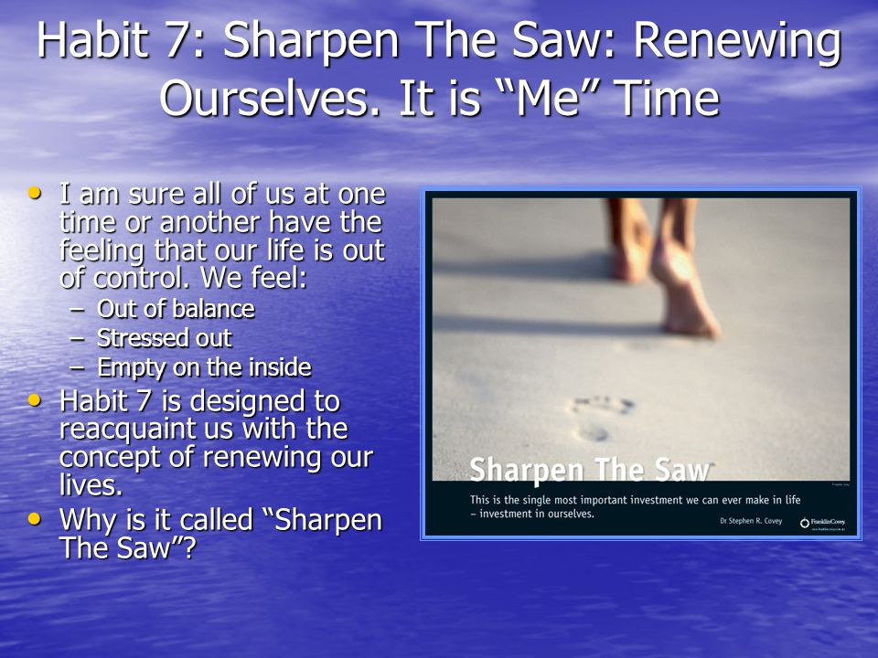 Habit 7: Sharpen The Saw: Renewing Ourselves. It is Me Time