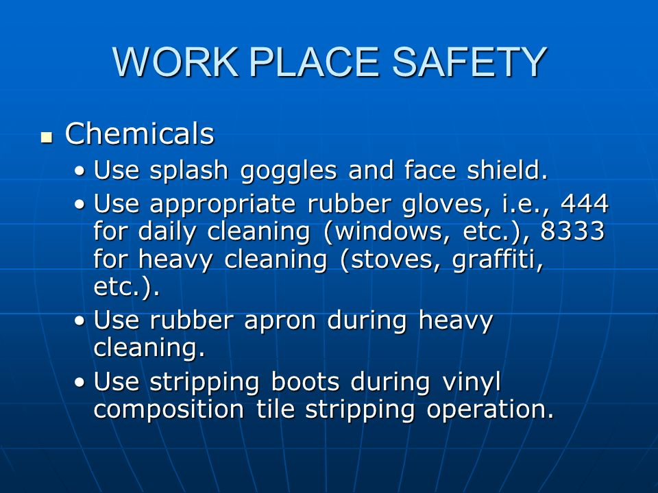 WORK PLACE SAFETY Chemicals Use splash goggles and face shield.