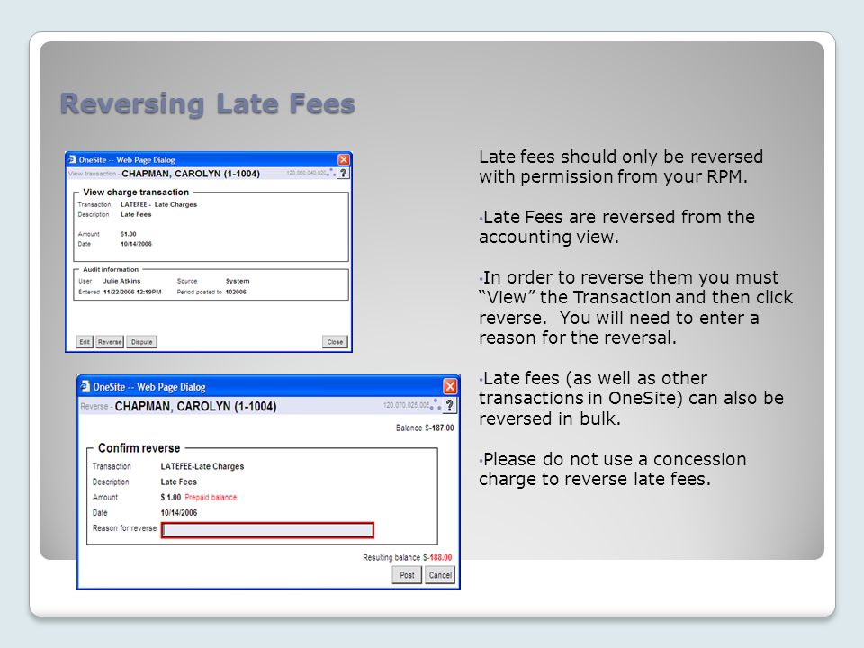 Reversing Late Fees Late fees should only be reversed with permission from your RPM. Late Fees are reversed from the accounting view.