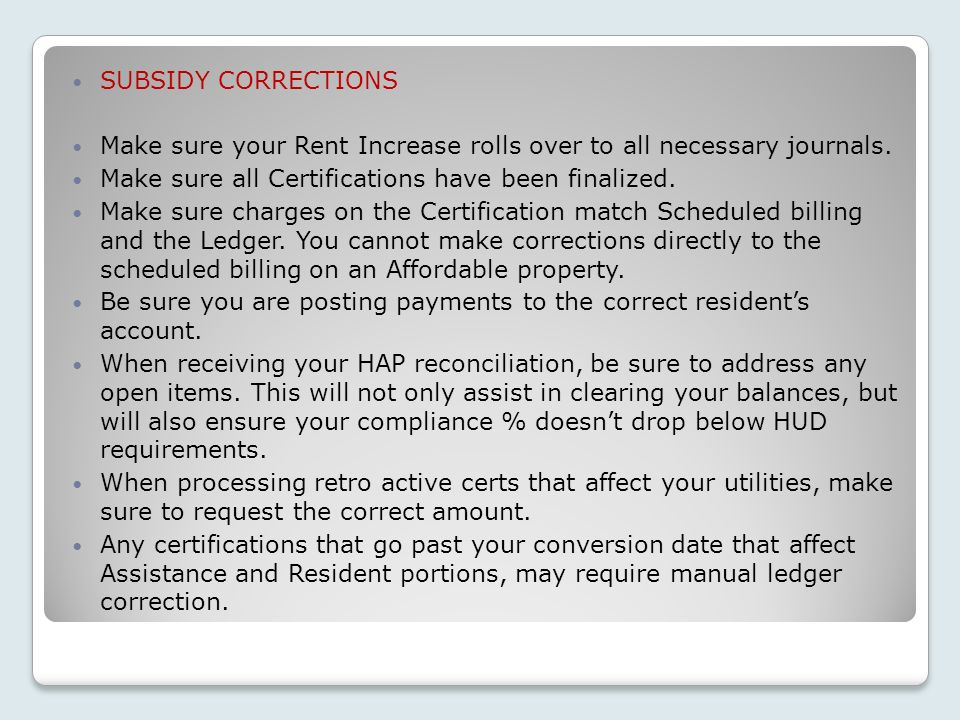 SUBSIDY CORRECTIONS Make sure your Rent Increase rolls over to all necessary journals. Make sure all Certifications have been finalized.