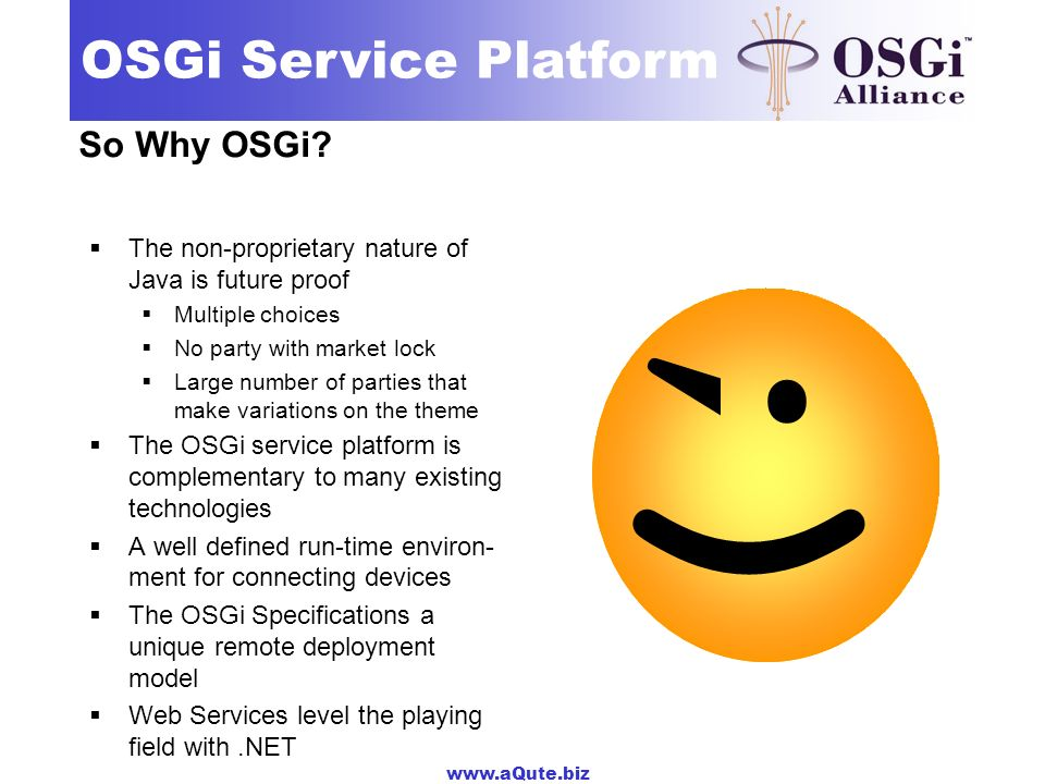 ;) :) So Why OSGi The non-proprietary nature of Java is future proof