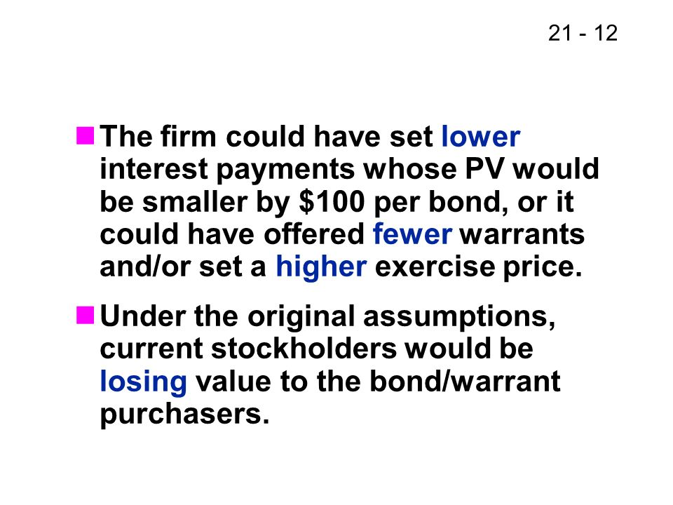 The firm could have set lower interest payments whose PV would be smaller by $100 per bond, or it could have offered fewer warrants and/or set a higher exercise price.