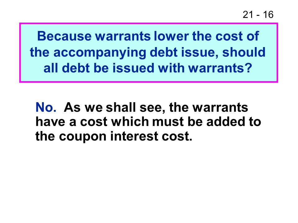 Because warrants lower the cost of the accompanying debt issue, should all debt be issued with warrants