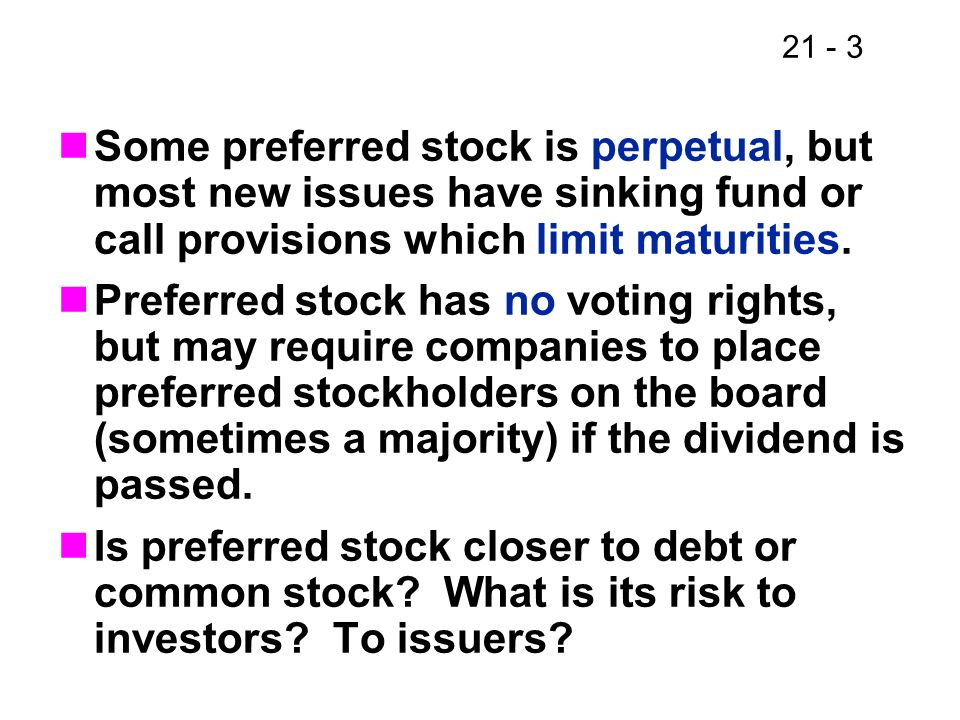 Some preferred stock is perpetual, but most new issues have sinking fund or call provisions which limit maturities.