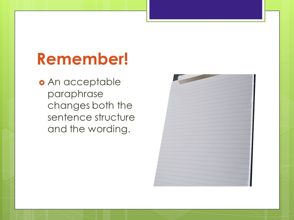 Remember! An acceptable paraphrase changes both the sentence structure and the wording.