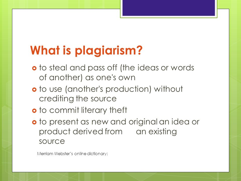 What is plagiarism to steal and pass off (the ideas or words of another) as one s own. to use (another s production) without crediting the source.