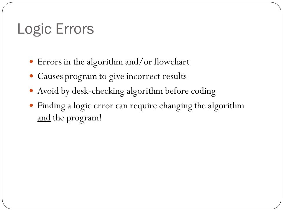 Logic Errors Errors in the algorithm and/or flowchart
