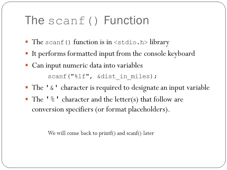 The scanf() Function The scanf() function is in <stdio.h> library. It performs formatted input from the console keyboard.