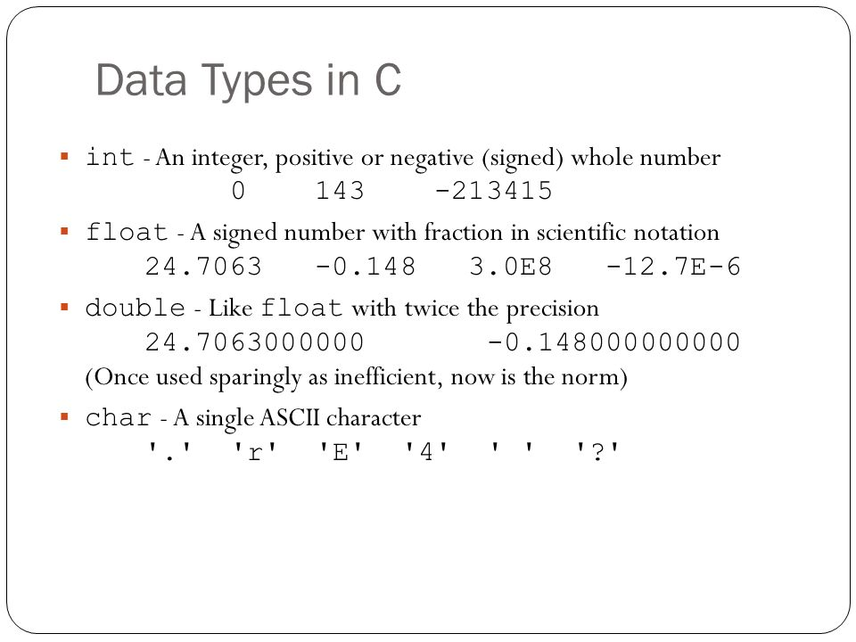 Data Types in C int - An integer, positive or negative (signed) whole number 0 143 -213415.