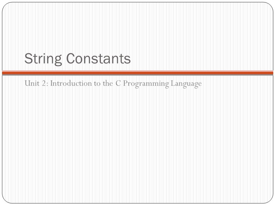 String Constants Unit 2: Introduction to the C Programming Language