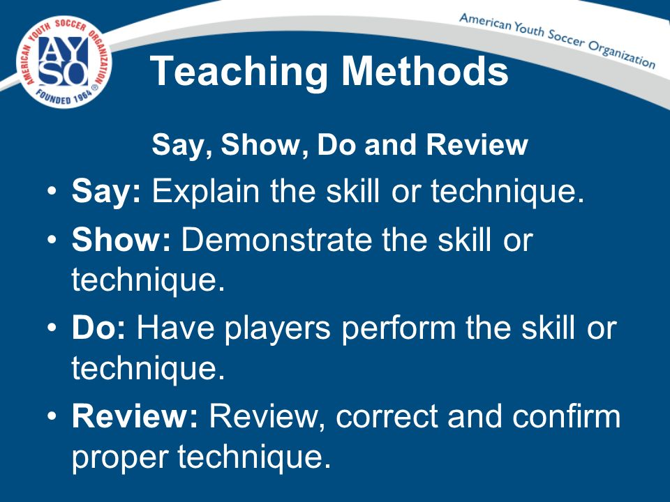 Teaching Methods Say: Explain the skill or technique.
