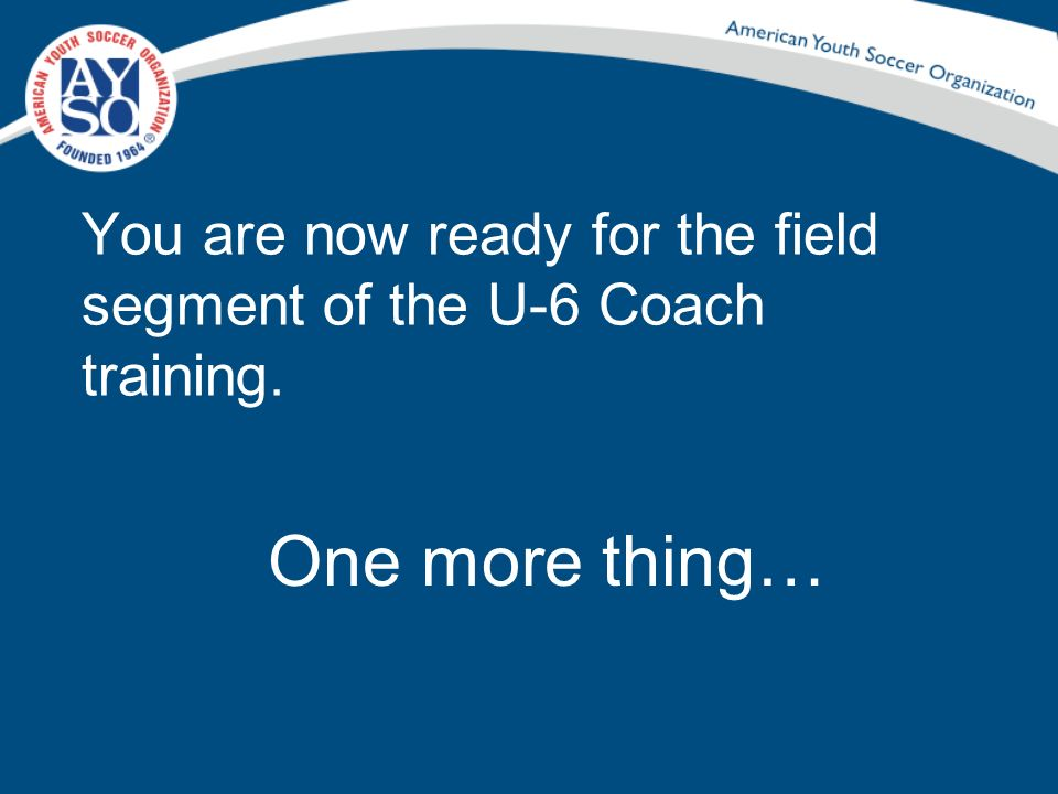 You are now ready for the field segment of the U-6 Coach training.