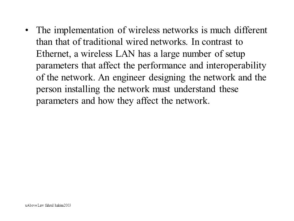 The implementation of wireless networks is much different than that of traditional wired networks. In contrast to Ethernet, a wireless LAN has a large number of setup parameters that affect the performance and interoperability of the network. An engineer designing the network and the person installing the network must understand these parameters and how they affect the network.