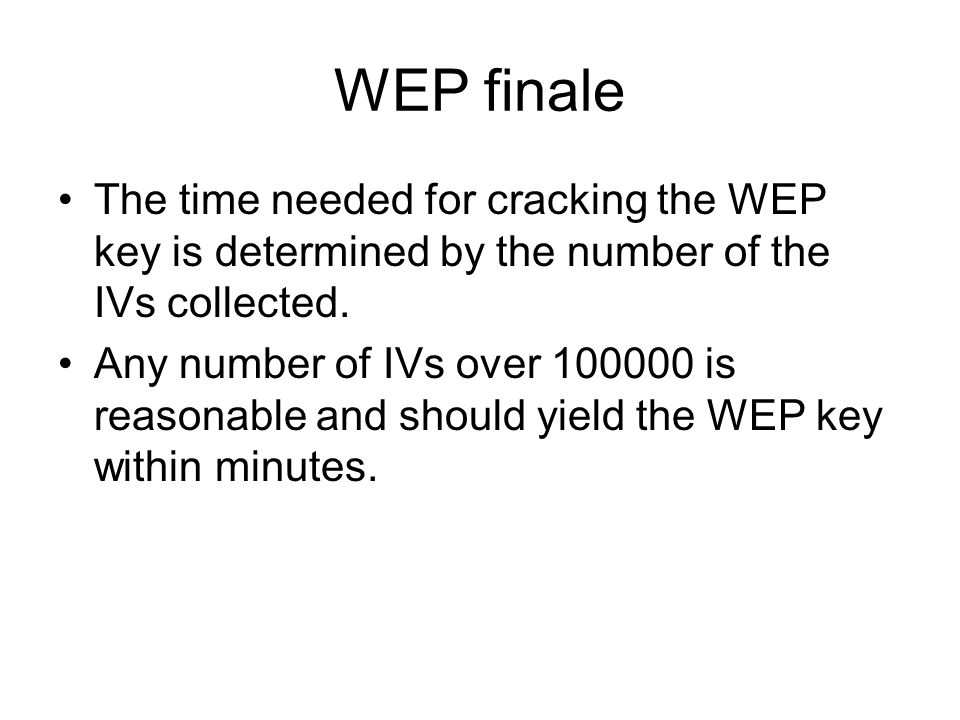 WEP finale The time needed for cracking the WEP key is determined by the number of the IVs collected.