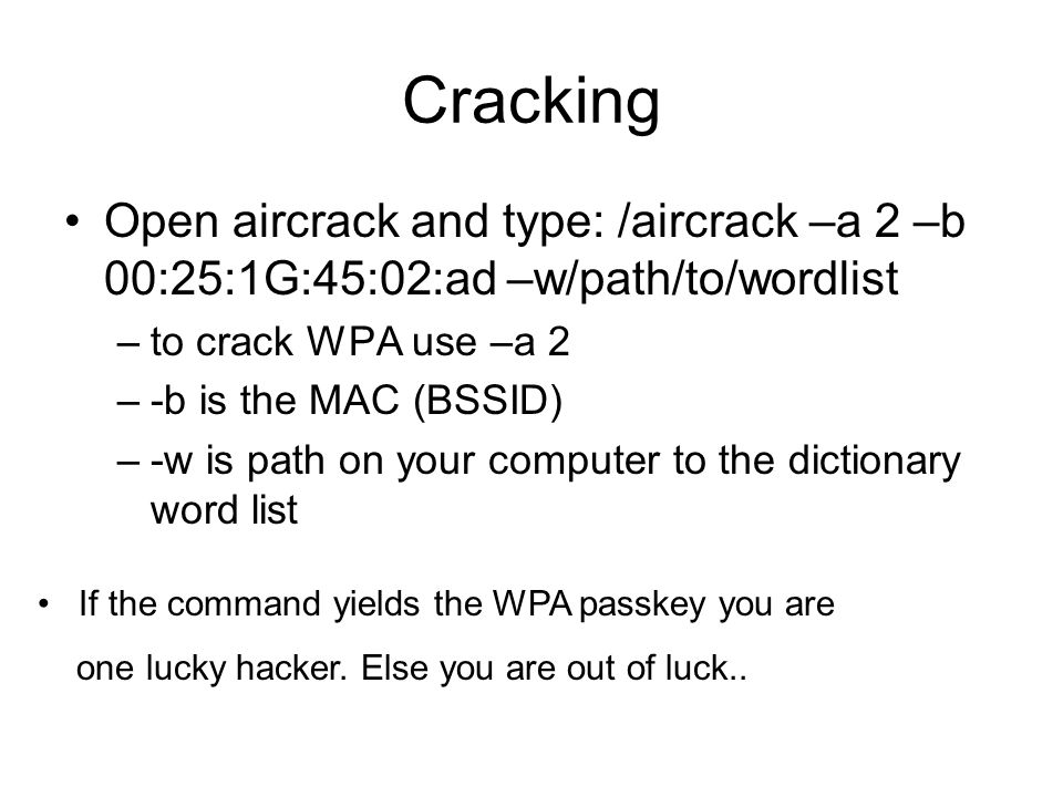 Cracking Open aircrack and type: /aircrack –a 2 –b 00:25:1G:45:02:ad –w/path/to/wordlist. to crack WPA use –a 2.