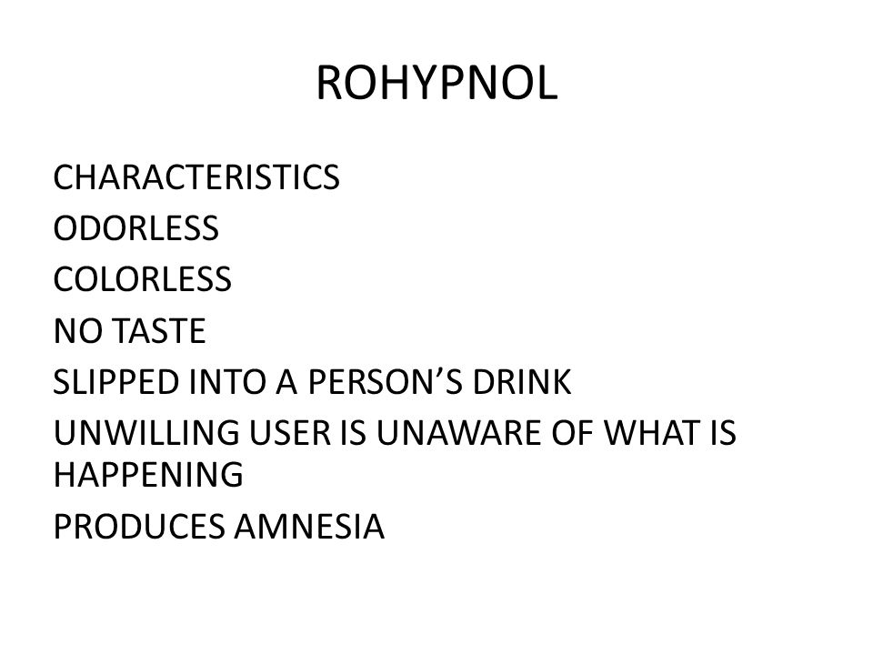 ROHYPNOL CHARACTERISTICS ODORLESS COLORLESS NO TASTE SLIPPED INTO A PERSON'S DRINK UNWILLING USER IS UNAWARE OF WHAT IS HAPPENING PRODUCES AMNESIA