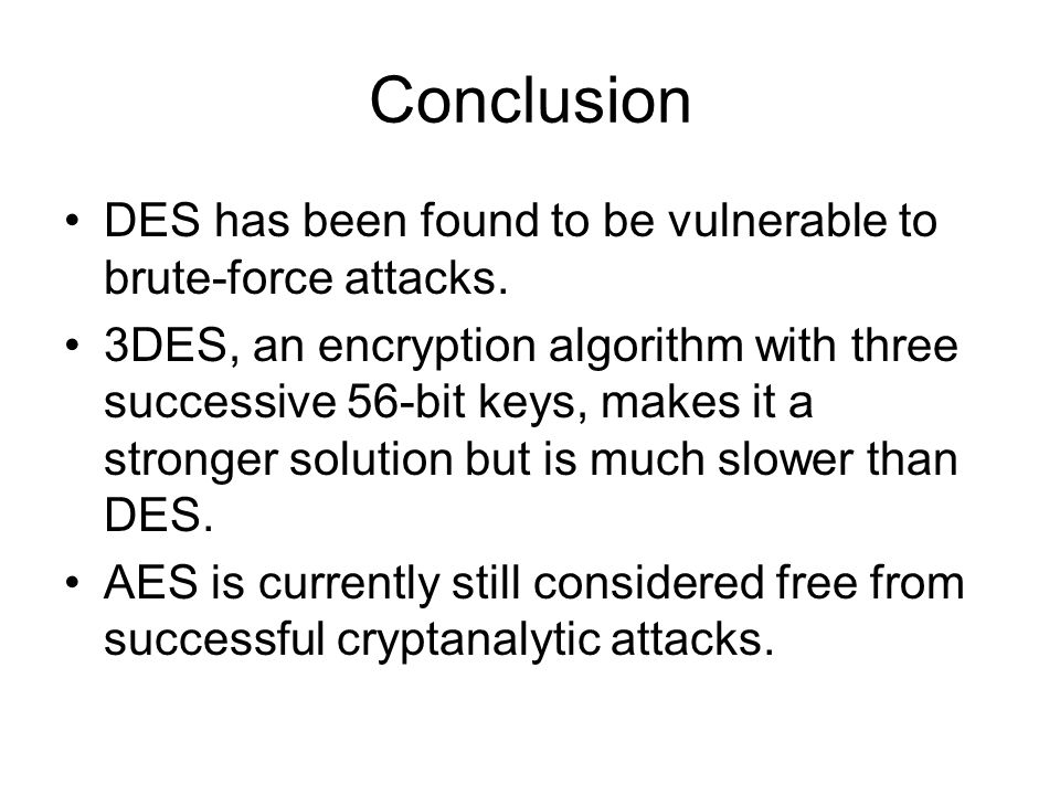 Conclusion DES has been found to be vulnerable to brute-force attacks.