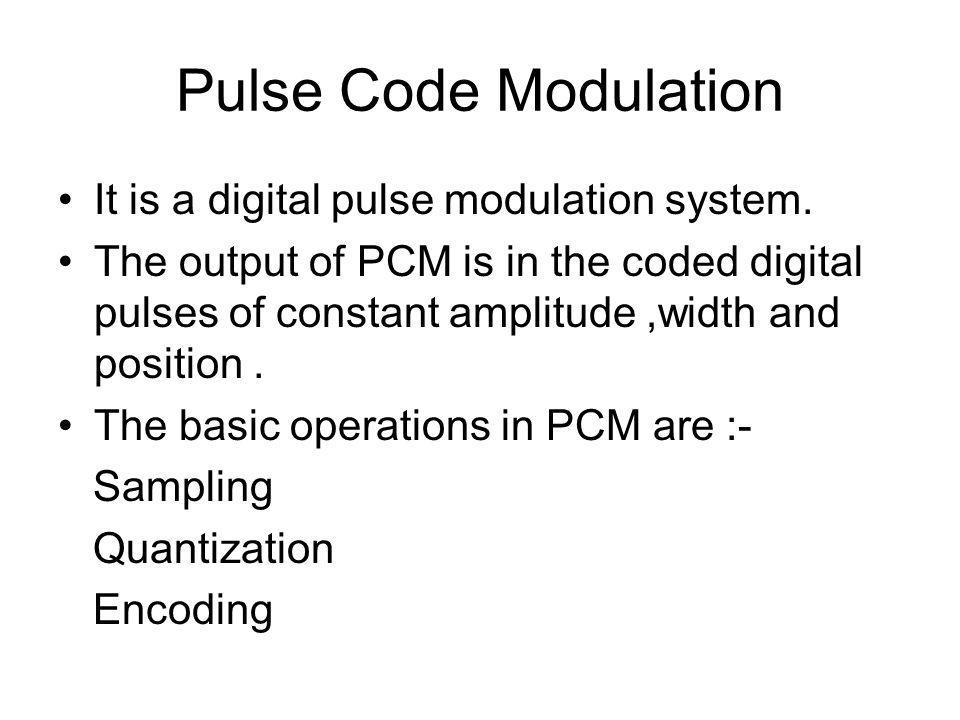 Pulse Code Modulation It is a digital pulse modulation system.