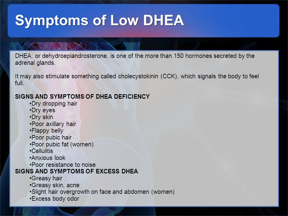 Symptoms of Low DHEA DHEA, or dehydroepiandrosterone, is one of the more than 150 hormones secreted by the adrenal glands.