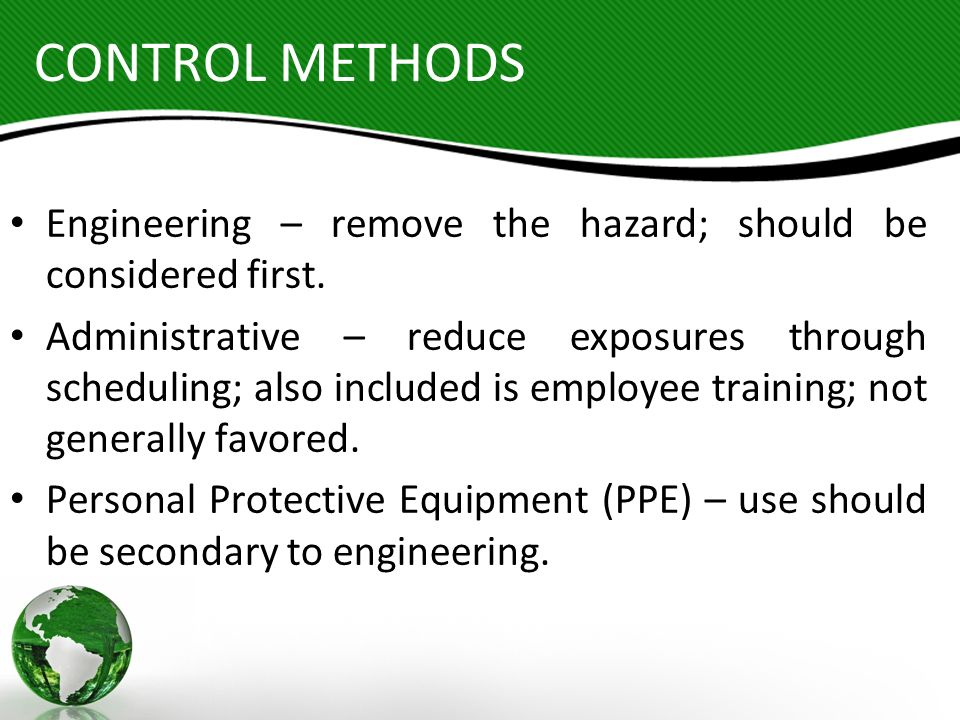 CONTROL METHODS Engineering – remove the hazard; should be considered first.
