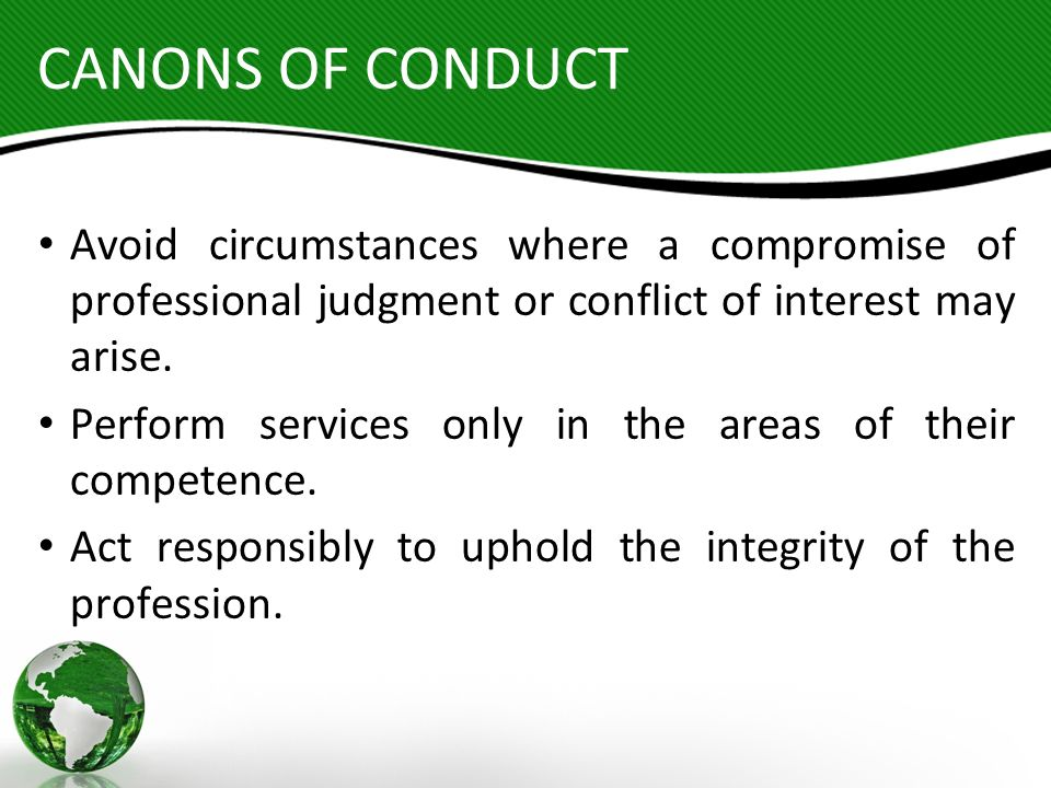 CANONS OF CONDUCT Avoid circumstances where a compromise of professional judgment or conflict of interest may arise.