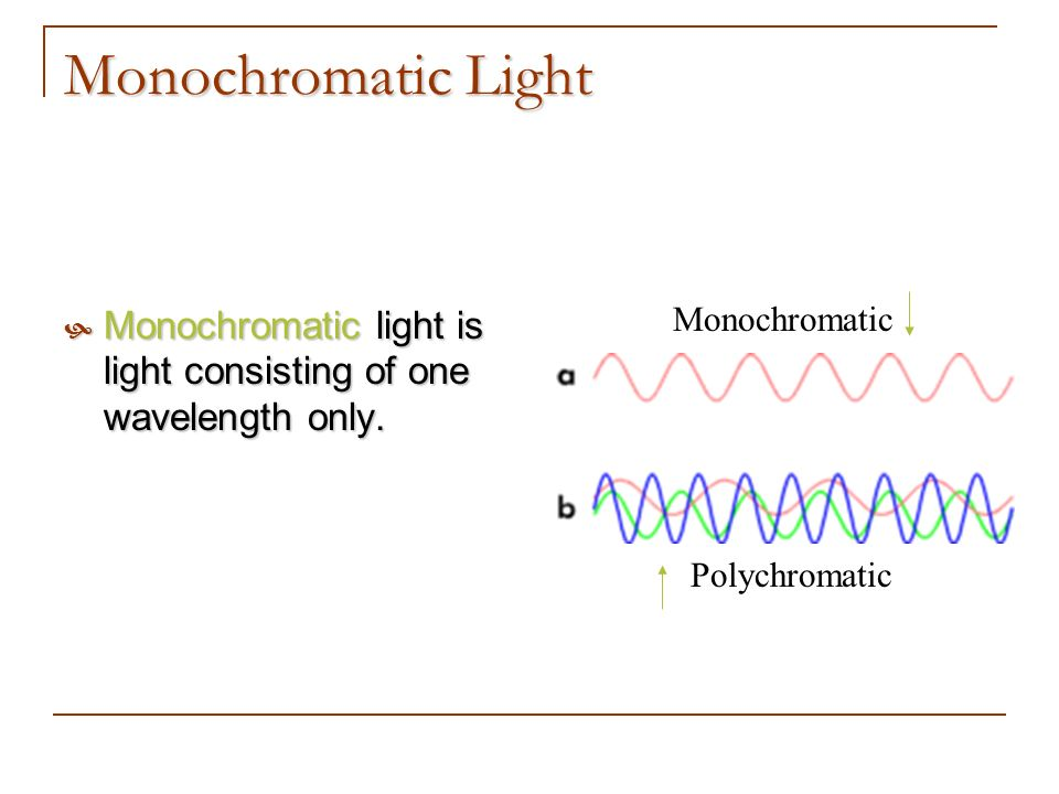Monochromatic Light Monochromatic light is light consisting of one wavelength only. Monochromatic.