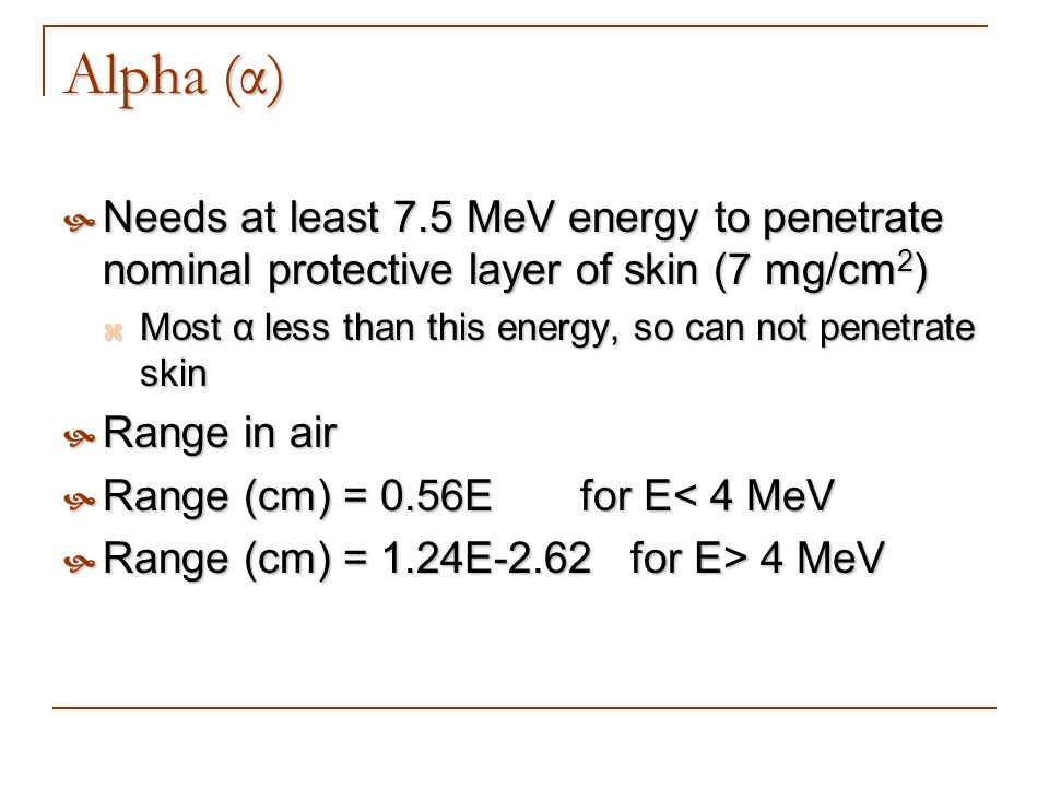 Alpha (α) Needs at least 7.5 MeV energy to penetrate nominal protective layer of skin (7 mg/cm2)