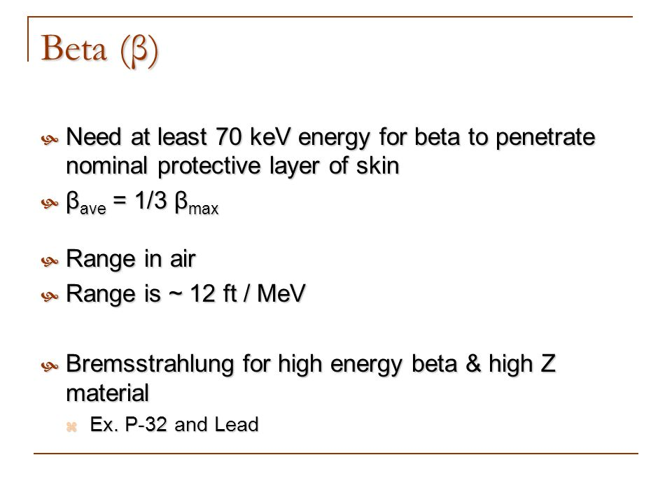 Beta (β) Need at least 70 keV energy for beta to penetrate nominal protective layer of skin. βave = 1/3 βmax.