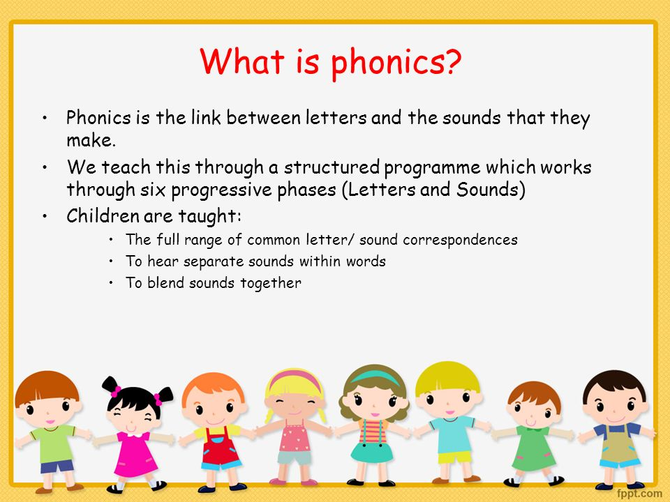 What is phonics Phonics is the link between letters and the sounds that they make.