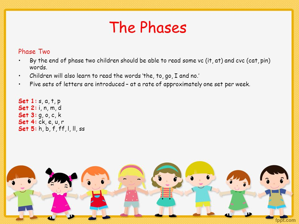 The Phases Phase Two. By the end of phase two children should be able to read some vc (it, at) and cvc (cat, pin) words.