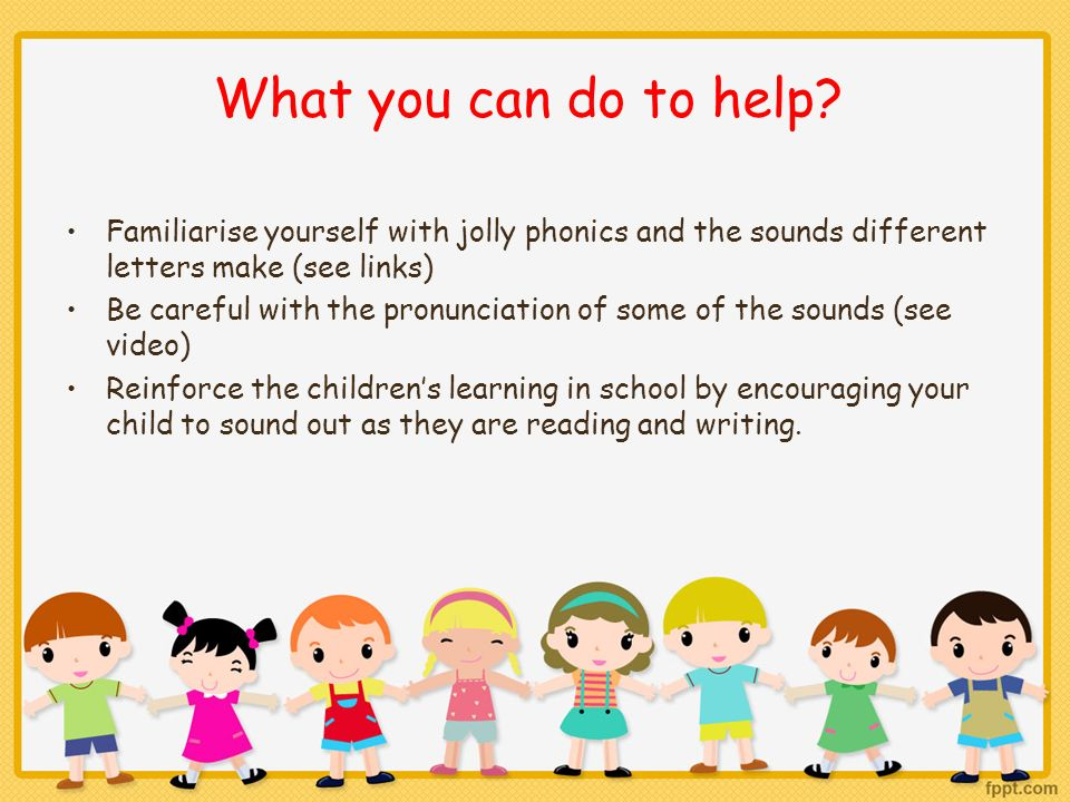 What you can do to help Familiarise yourself with jolly phonics and the sounds different letters make (see links)